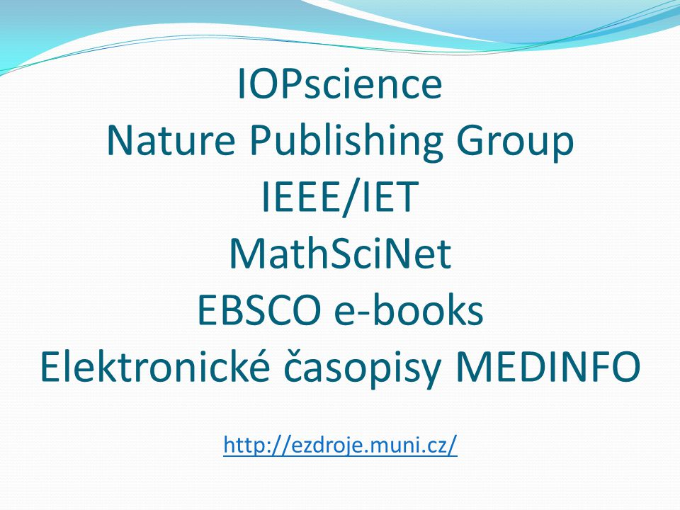 IOPscience Nature Publishing Group IEEE/IET MathSciNet EBSCO e-books Elektronické časopisy MEDINFO http://ezdroje.muni.cz/