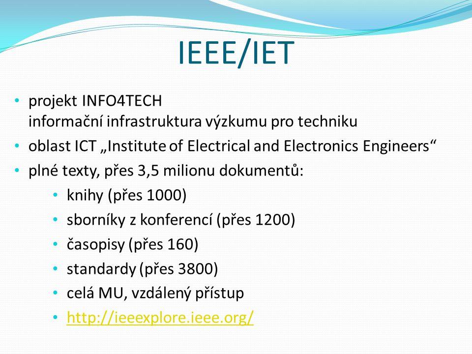 """IEEE/IET projekt INFO4TECH informační infrastruktura výzkumu pro techniku oblast ICT """"Institute of Electrical and Electronics Engineers plné texty, přes 3,5 milionu dokumentů: knihy (přes 1000) sborníky z konferencí (přes 1200) časopisy (přes 160) standardy (přes 3800) celá MU, vzdálený přístup http://ieeexplore.ieee.org/"""