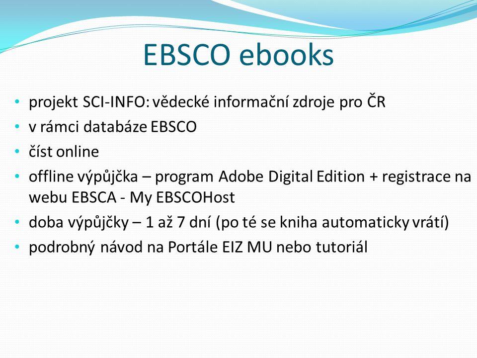 EBSCO ebooks projekt SCI-INFO: vědecké informační zdroje pro ČR v rámci databáze EBSCO číst online offline výpůjčka – program Adobe Digital Edition + registrace na webu EBSCA - My EBSCOHost doba výpůjčky – 1 až 7 dní (po té se kniha automaticky vrátí) podrobný návod na Portále EIZ MU nebo tutoriál