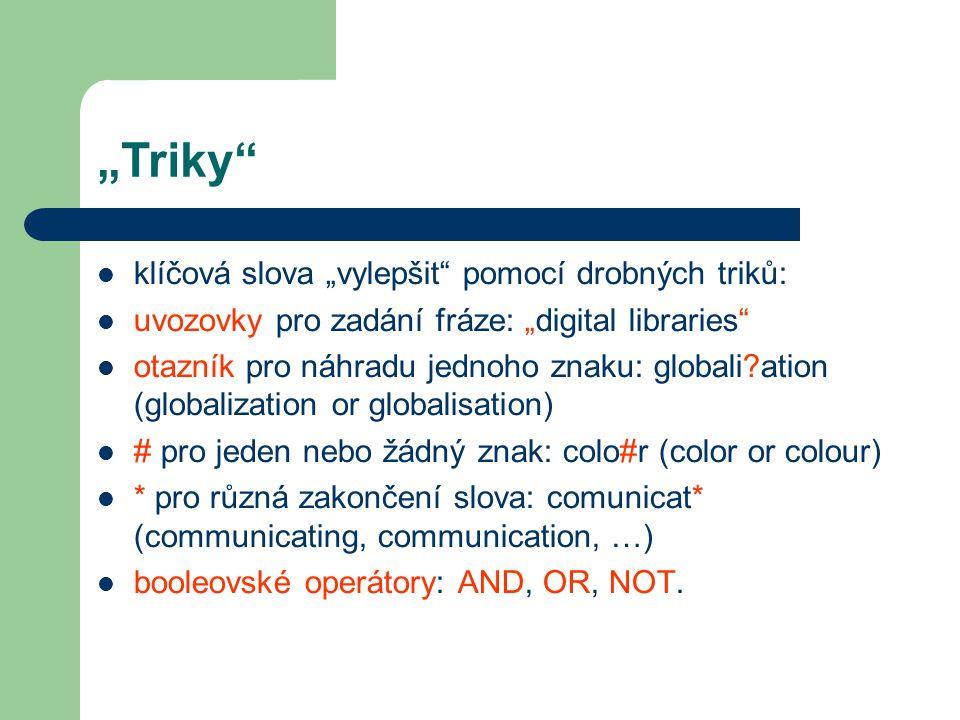 """""""Triky klíčová slova """"vylepšit pomocí drobných triků: uvozovky pro zadání fráze: """"digital libraries otazník pro náhradu jednoho znaku: globali ation (globalization or globalisation) # pro jeden nebo žádný znak: colo#r (color or colour) * pro různá zakončení slova: comunicat* (communicating, communication, …) booleovské operátory: AND, OR, NOT."""