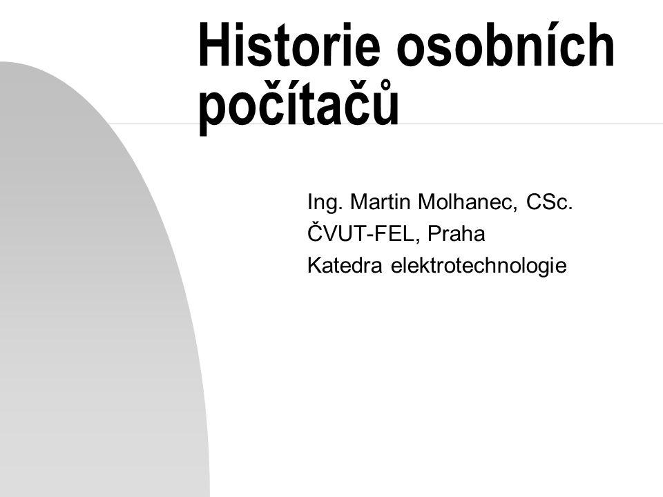 Historie osobních počítačů Ing. Martin Molhanec, CSc. ČVUT-FEL, Praha Katedra elektrotechnologie