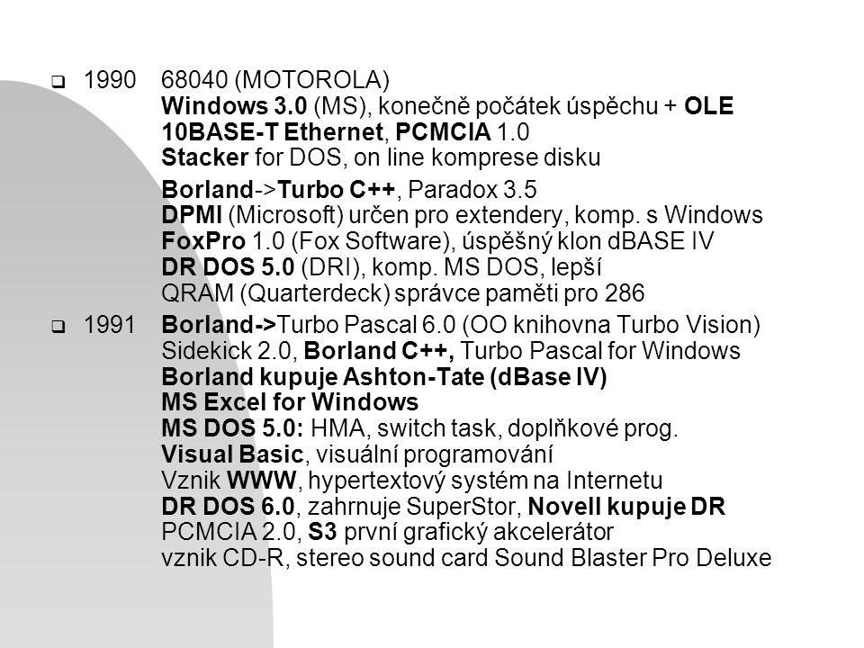  199068040 (MOTOROLA) Windows 3.0 (MS), konečně počátek úspěchu + OLE 10BASE-T Ethernet, PCMCIA 1.0 Stacker for DOS, on line komprese disku Borland->Turbo C++, Paradox 3.5 DPMI (Microsoft) určen pro extendery, komp.