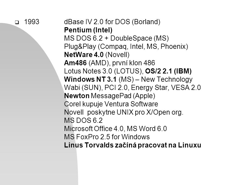  1993dBase IV 2.0 for DOS (Borland) Pentium (Intel) MS DOS 6.2 + DoubleSpace (MS) Plug&Play (Compaq, Intel, MS, Phoenix) NetWare 4.0 (Novell) Am486 (AMD), první klon 486 Lotus Notes 3.0 (LOTUS), OS/2 2.1 (IBM) Windows NT 3.1 (MS) – New Technology Wabi (SUN), PCI 2.0, Energy Star, VESA 2.0 Newton MessagePad (Apple) Corel kupuje Ventura Software Novell poskytne UNIX pro X/Open org.
