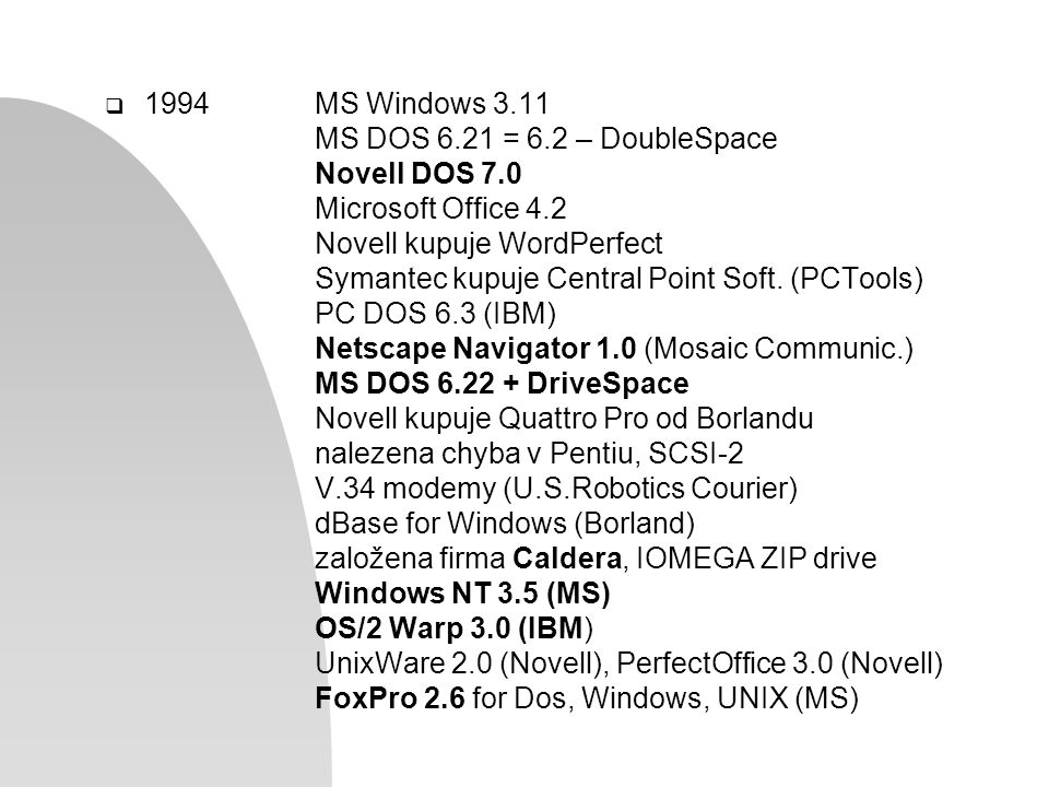  1994MS Windows 3.11 MS DOS 6.21 = 6.2 – DoubleSpace Novell DOS 7.0 Microsoft Office 4.2 Novell kupuje WordPerfect Symantec kupuje Central Point Soft.