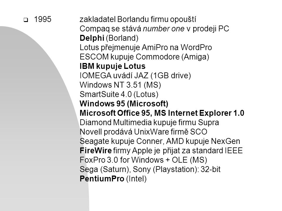  1995zakladatel Borlandu firmu opouští Compaq se stává number one v prodeji PC Delphi (Borland) Lotus přejmenuje AmiPro na WordPro ESCOM kupuje Commodore (Amiga) IBM kupuje Lotus IOMEGA uvádí JAZ (1GB drive) Windows NT 3.51 (MS) SmartSuite 4.0 (Lotus) Windows 95 (Microsoft) Microsoft Office 95, MS Internet Explorer 1.0 Diamond Multimedia kupuje firmu Supra Novell prodává UnixWare firmě SCO Seagate kupuje Conner, AMD kupuje NexGen FireWire firmy Apple je přijat za standard IEEE FoxPro 3.0 for Windows + OLE (MS) Sega (Saturn), Sony (Playstation): 32-bit PentiumPro (Intel)