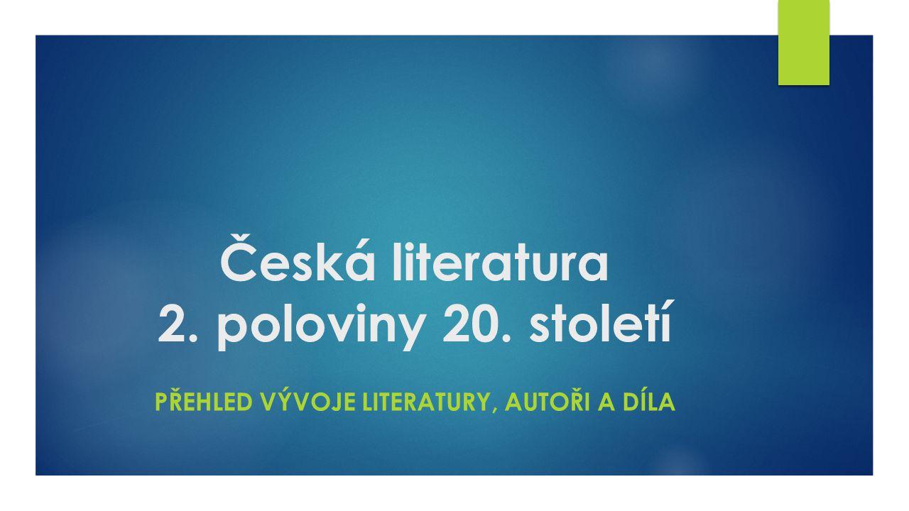 Česká literatura 2. poloviny 20. století PŘEHLED VÝVOJE LITERATURY, AUTOŘI A DÍLA