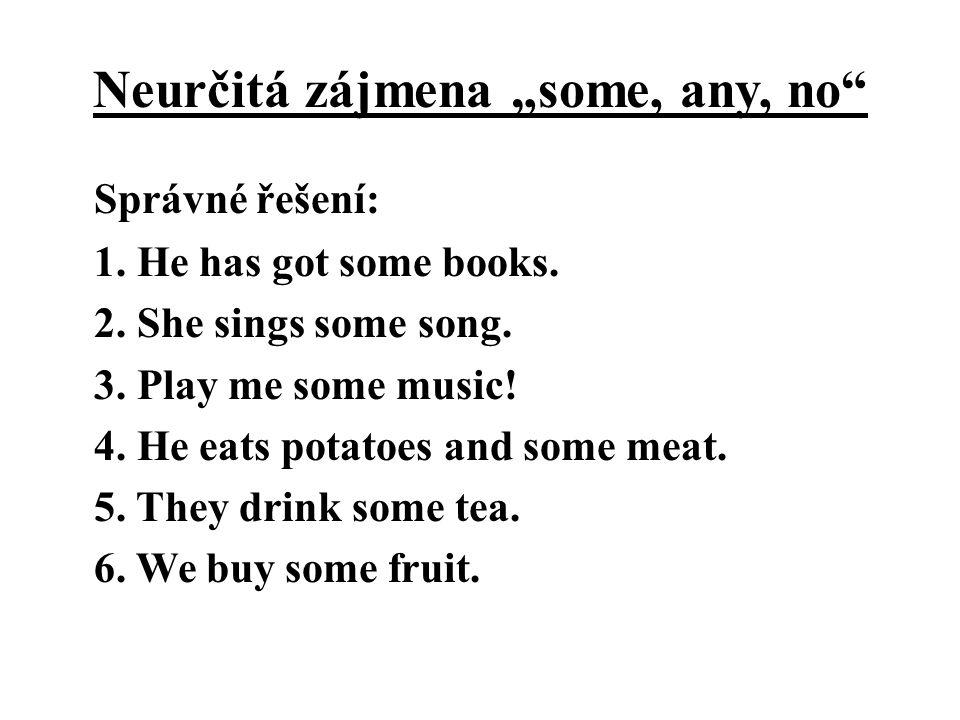 """Neurčitá zájmena """"some, any, no"""" Správné řešení: 1. He has got some books. 2. She sings some song. 3. Play me some music! 4. He eats potatoes and some"""