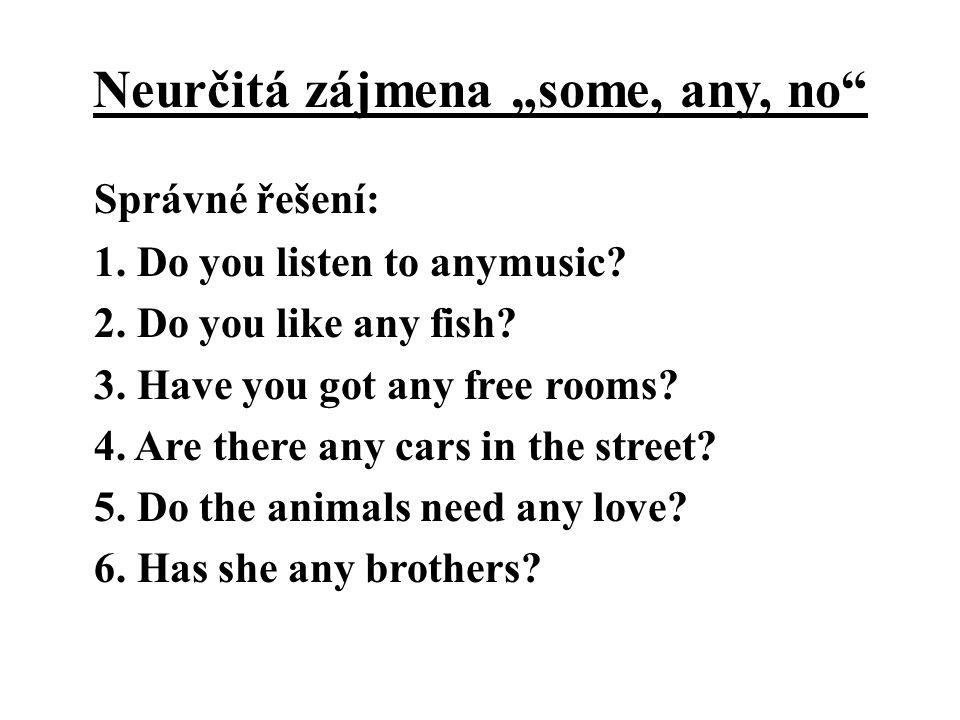 "Neurčitá zájmena ""some, any, no"" Správné řešení: 1. Do you listen to anymusic? 2. Do you like any fish? 3. Have you got any free rooms? 4. Are there a"
