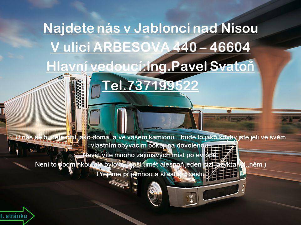 Najdete nás v Jablonci nad Nisou V ulici ARBESOVA 440 – 46604 Hlavní vedoucí:Ing.Pavel Svato ň Tel.737199522 U nás se budete cítit jako doma, a ve vašem kamionu…bude to jako kdyby jste jeli ve svém vlastním obývacím pokoji na dovolenou.