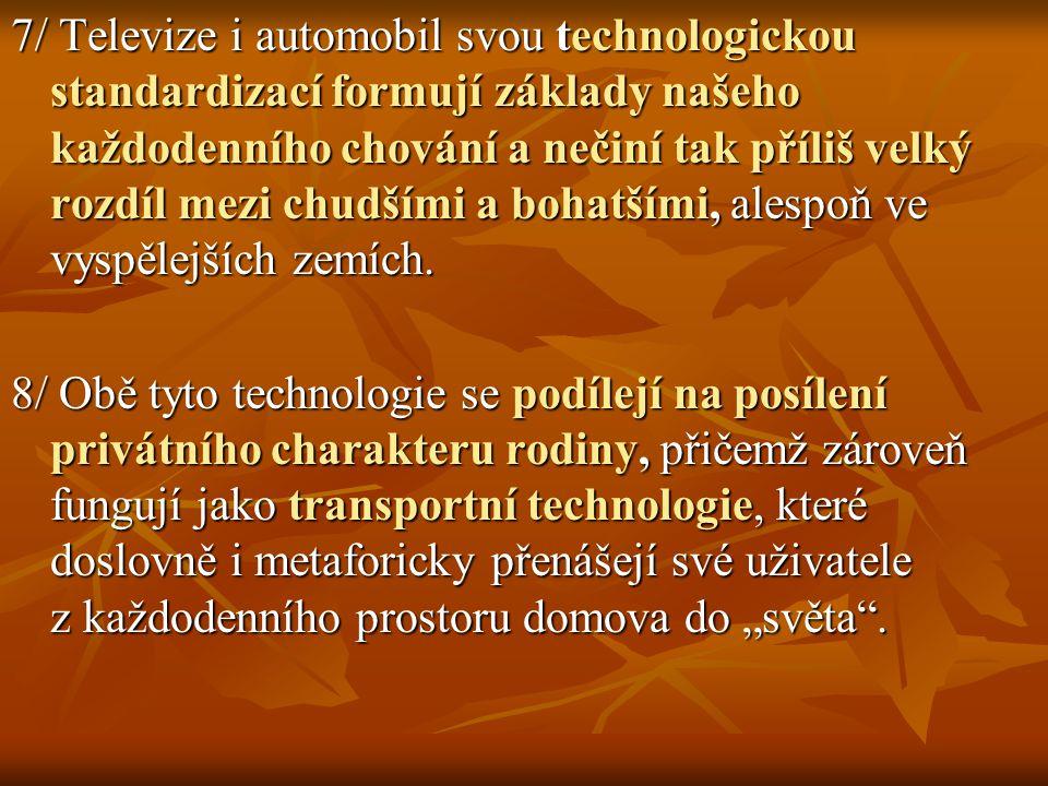 7/ Televize i automobil svou technologickou standardizací formují základy našeho každodenního chování a nečiní tak příliš velký rozdíl mezi chudšími a
