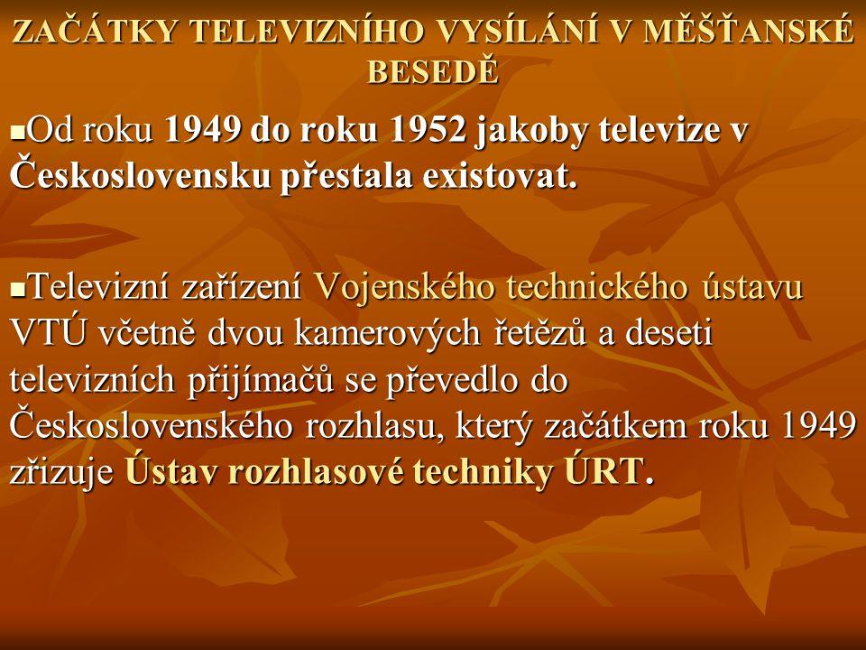 ZAČÁTKY TELEVIZNÍHO VYSÍLÁNÍ V MĚŠŤANSKÉ BESEDĚ Od roku 1949 do roku 1952 jakoby televize v Československu přestala existovat. Od roku 1949 do roku 19