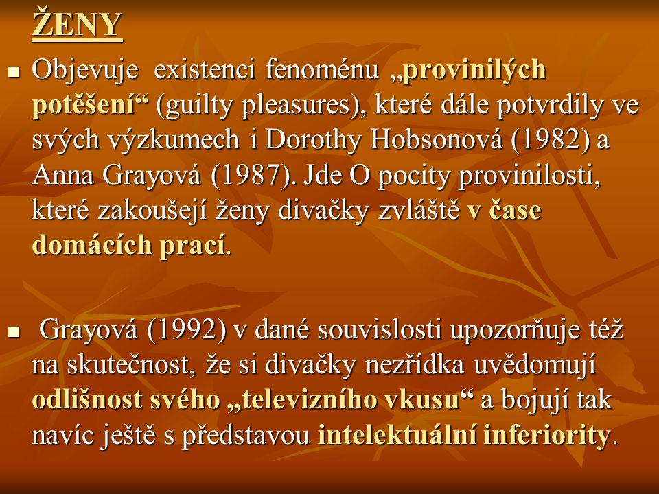 """ŽENY Objevuje existenci fenoménu """"provinilých potěšení (guilty pleasures), které dále potvrdily ve svých výzkumech i Dorothy Hobsonová (1982) a Anna Grayová (1987)."""