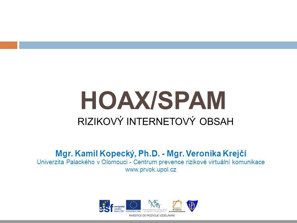 HOAX/SPAM Mgr. Kamil Kopecký, Ph.D. - Mgr. Veronika Krejčí Univerzita Palackého v Olomouci - Centrum prevence rizikové virtuální komunikace www.prvok.