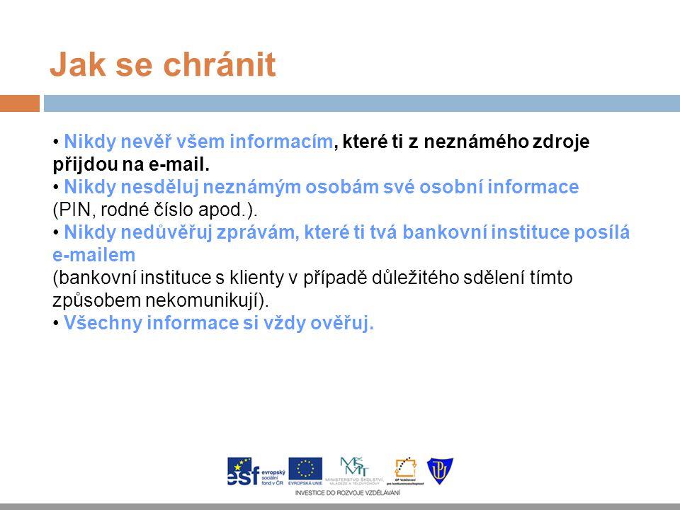 Jak se chránit Nikdy nevěř všem informacím, které ti z neznámého zdroje přijdou na e-mail. Nikdy nesděluj neznámým osobám své osobní informace (PIN, r