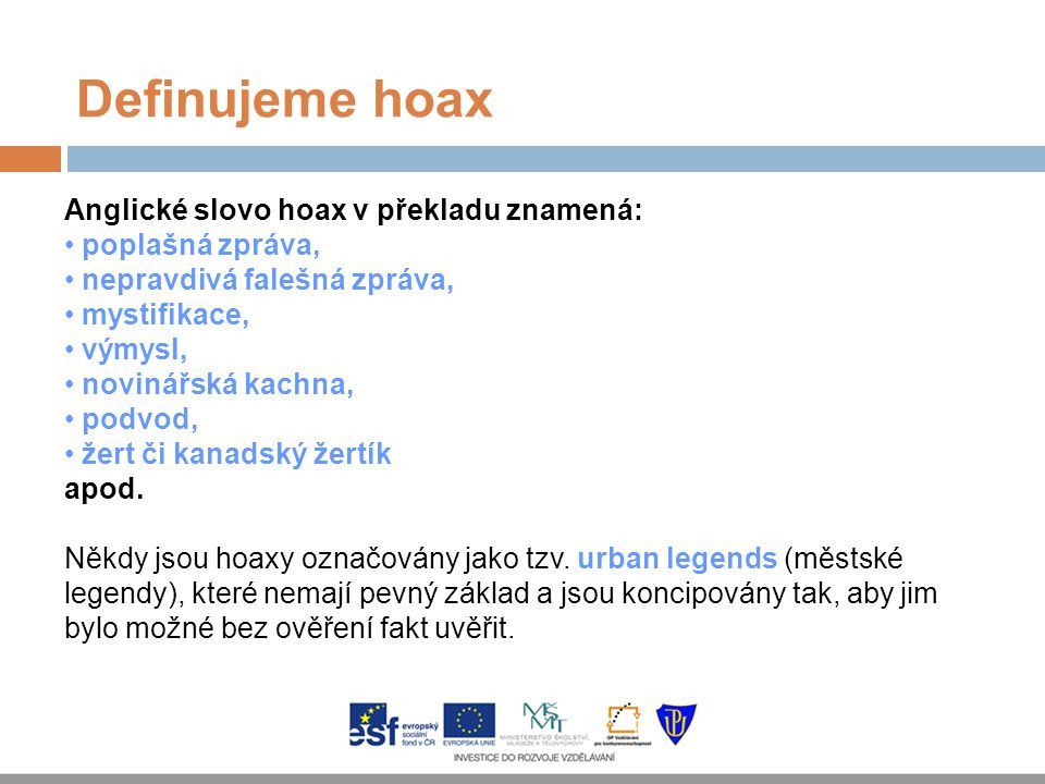 Definujeme hoax Anglické slovo hoax v překladu znamená: poplašná zpráva, nepravdivá falešná zpráva, mystifikace, výmysl, novinářská kachna, podvod, že