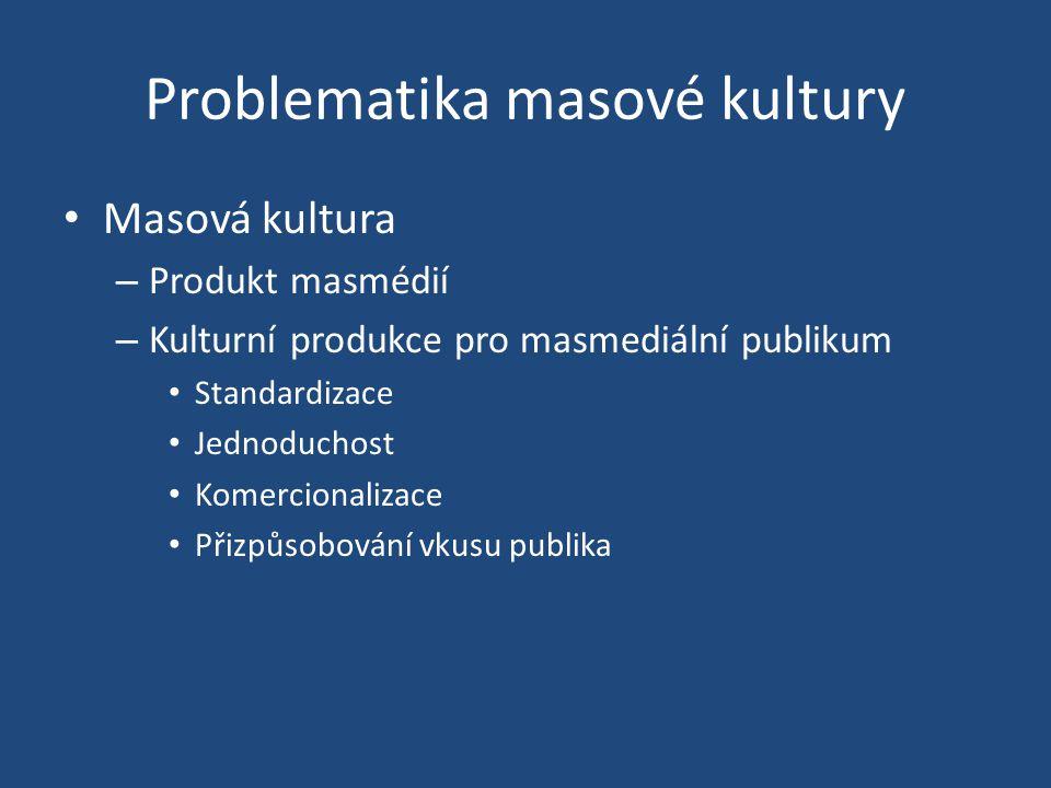 Problematika masové kultury Masová kultura – Produkt masmédií – Kulturní produkce pro masmediální publikum Standardizace Jednoduchost Komercionalizace