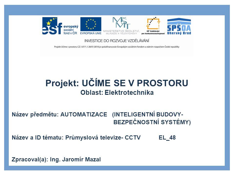 Projekt: UČÍME SE V PROSTORU Oblast: Elektrotechnika Název předmětu: AUTOMATIZACE (INTELIGENTNÍ BUDOVY- BEZPEČNOSTNÍ SYSTÉMY) Název a ID tématu: Průmyslová televize- CCTV EL_48 Zpracoval(a): Ing.