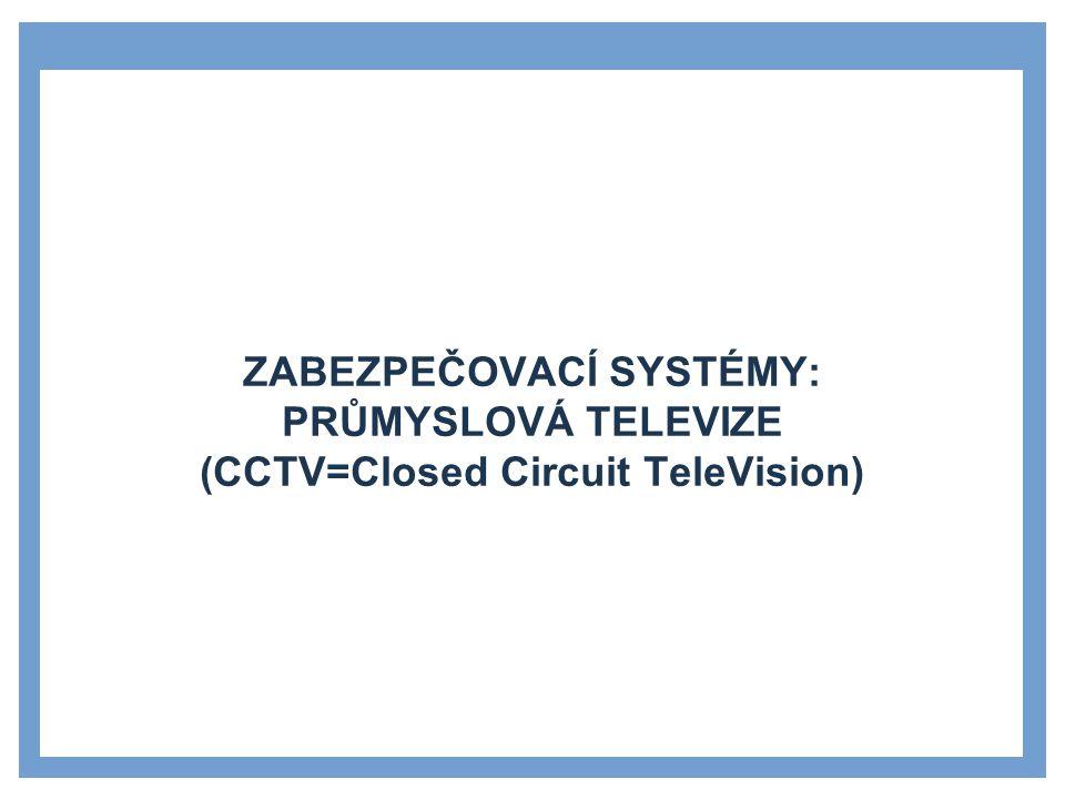 ZABEZPEČOVACÍ SYSTÉMY: PRŮMYSLOVÁ TELEVIZE (CCTV=Closed Circuit TeleVision)