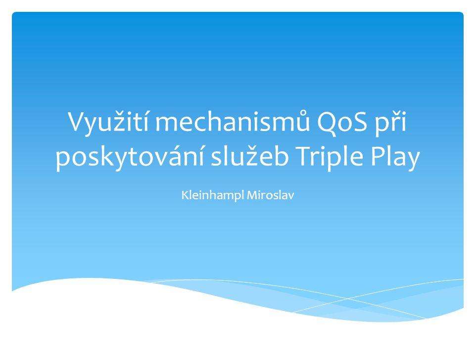 Využití mechanismů QoS při poskytování služeb Triple Play Kleinhampl Miroslav