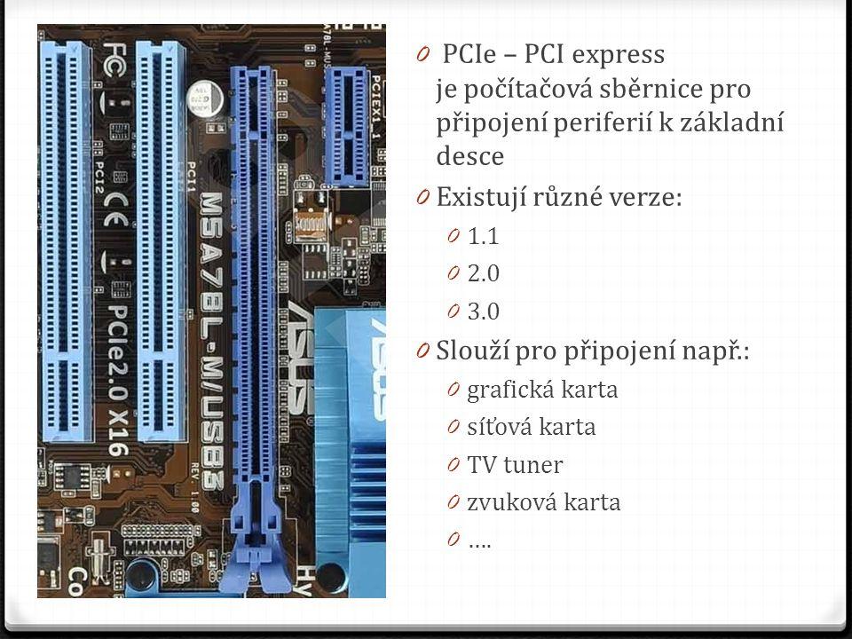 0 PCIe – PCI express je počítačová sběrnice pro připojení periferií k základní desce 0 Existují různé verze: 0 1.1 0 2.0 0 3.0 0 Slouží pro připojení