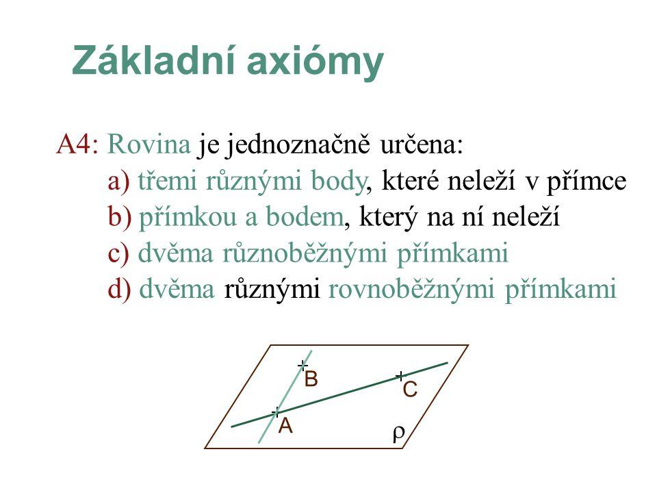 A4: Rovina je jednoznačně určena: Základní axiómy a) třemi různými body, které neleží v přímce  AB C b) přímkou a bodem, který na ní neleží d) dvěma různými rovnoběžnými přímkami c) dvěma různoběžnými přímkami