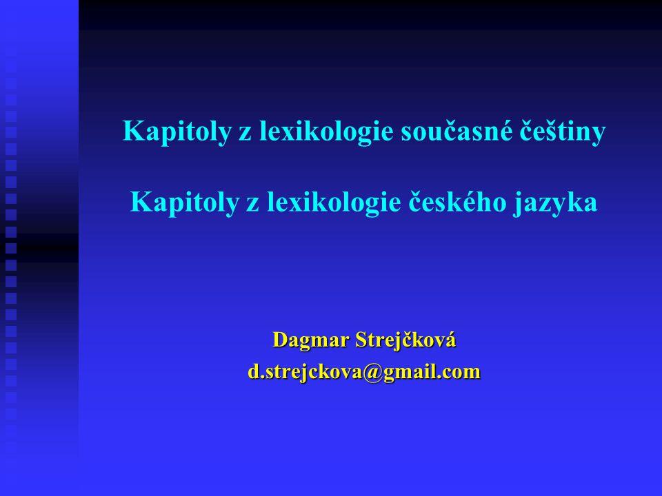 Kapitoly z lexikologie současné češtiny Kapitoly z lexikologie českého jazyka Dagmar Strejčková d.strejckova@gmail.com