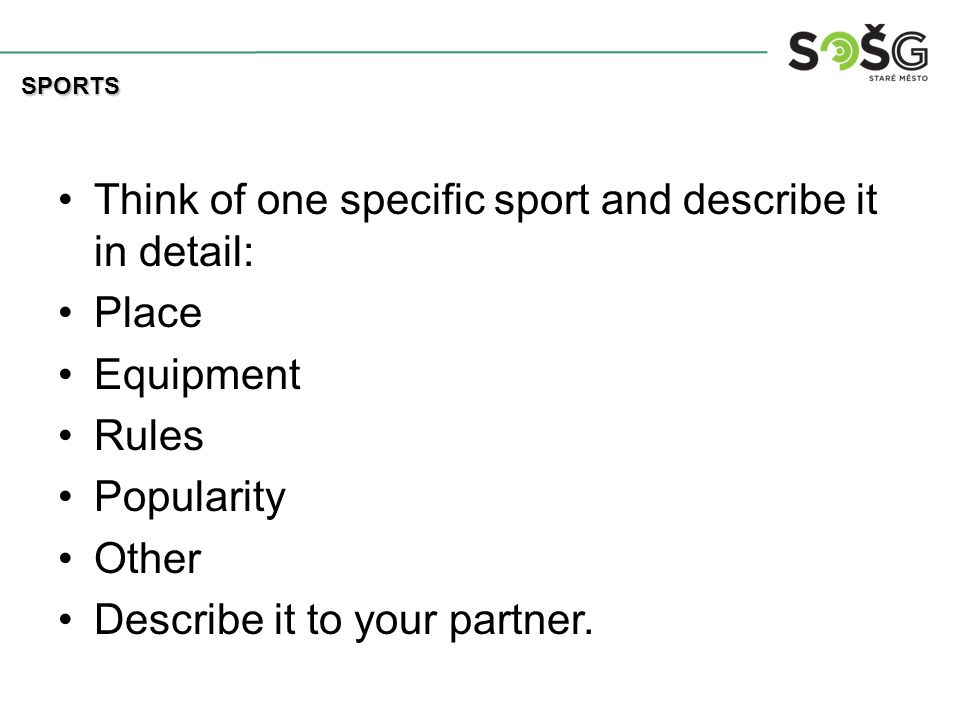 Think of one specific sport and describe it in detail: Place Equipment Rules Popularity Other Describe it to your partner.