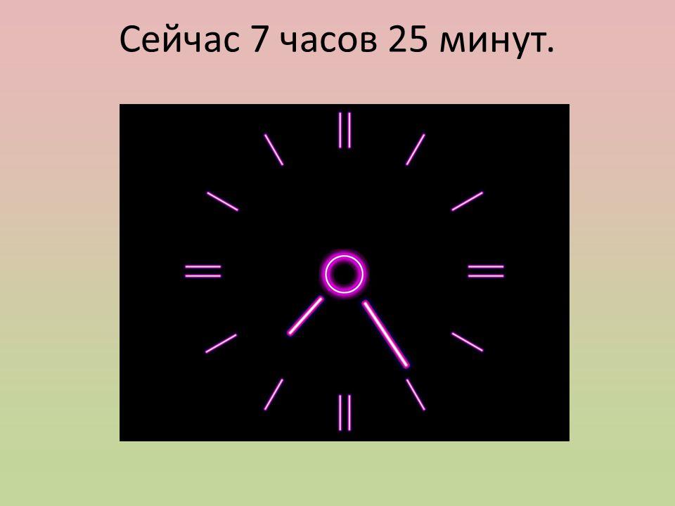 Сейчас 7 часов 25 минут.