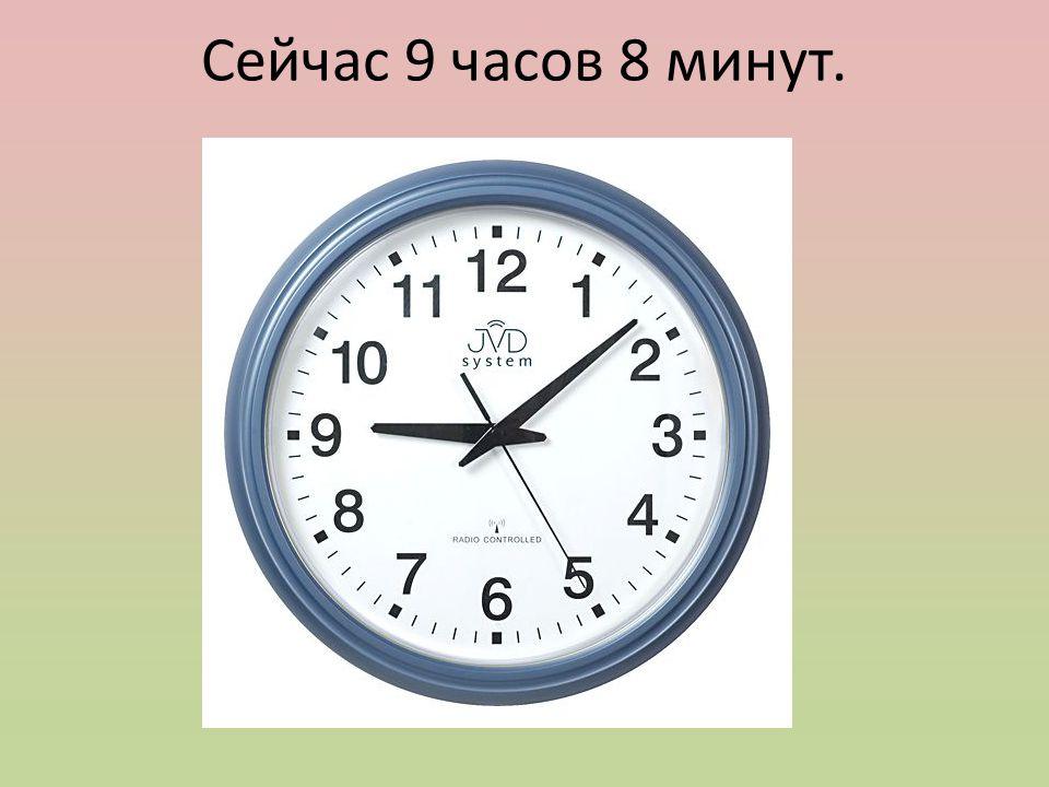 Сейчас 9 часов 8 минут.