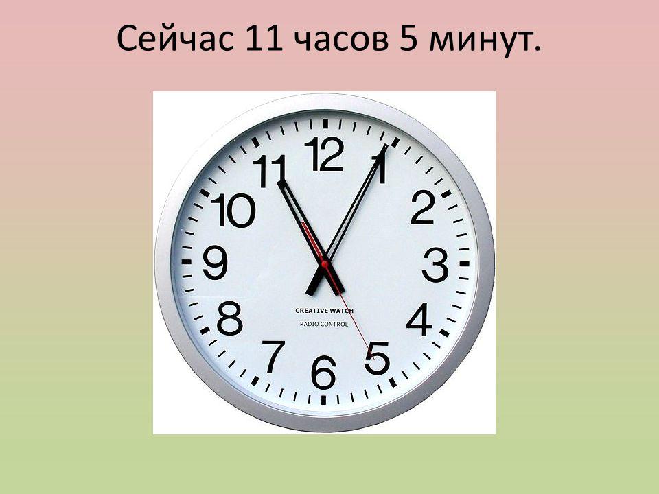 Сейчас 11 часов 5 минут.