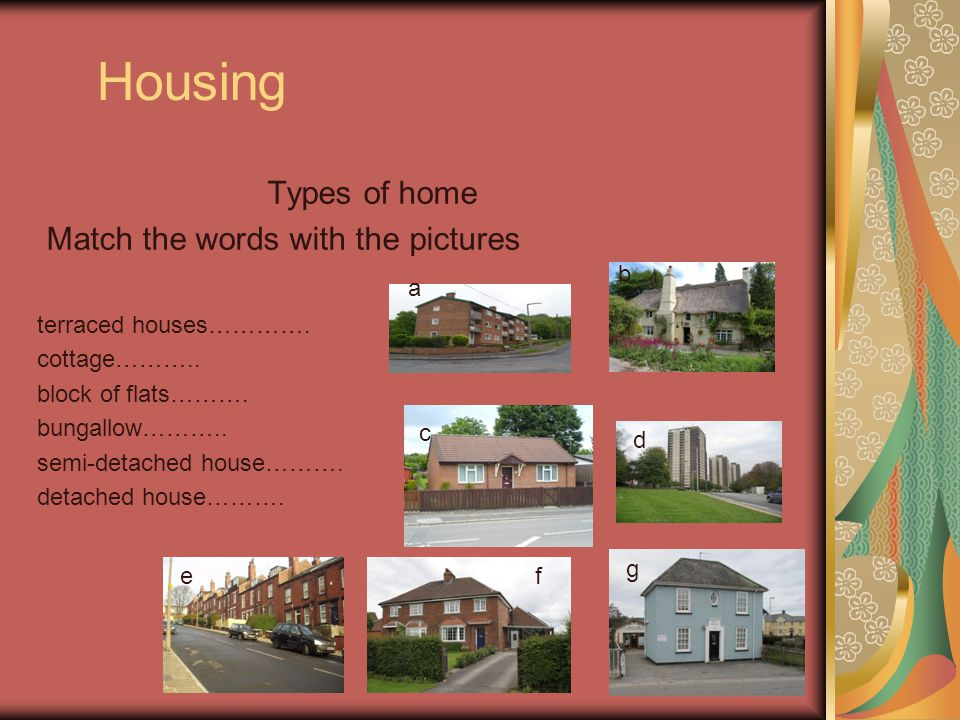 Housing Types of home Match the words with the pictures terraced houses…………. cottage……….. block of flats………. bungallow……….. semi-detached house………. de