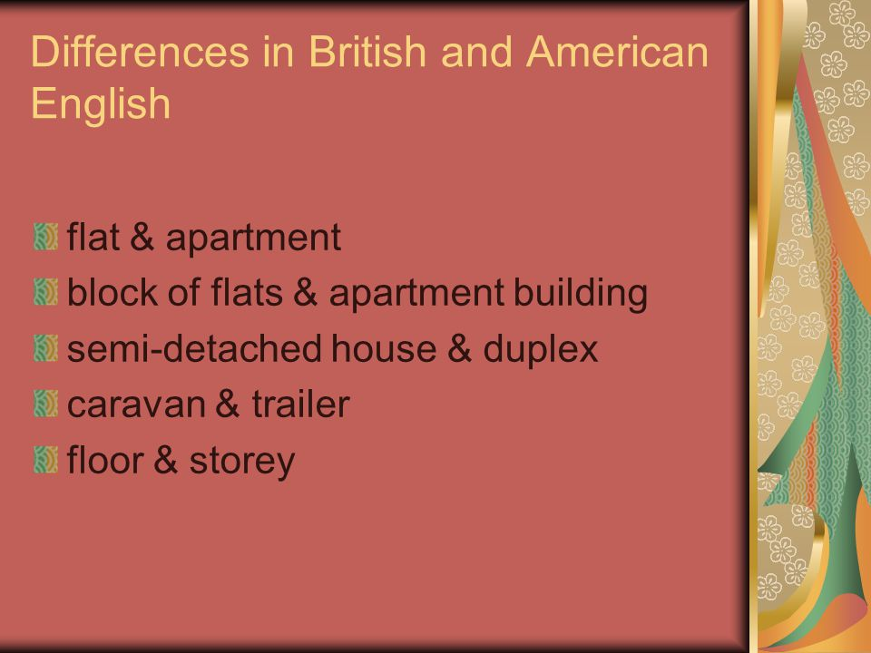 Differences in British and American English flat & apartment block of flats & apartment building semi-detached house & duplex caravan & trailer floor