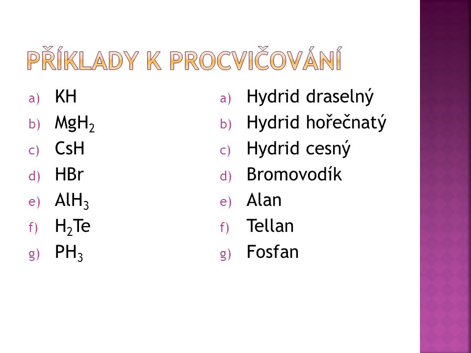 a) KH b) MgH 2 c) CsH d) HBr e) AlH 3 f) H 2 Te g) PH 3 a) Hydrid draselný b) Hydrid hořečnatý c) Hydrid cesný d) Bromovodík e) Alan f) Tellan g) Fosfan