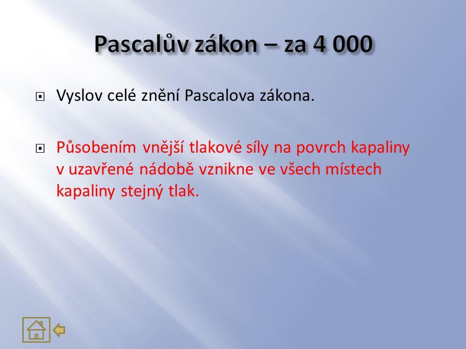  Vyslov celé znění Pascalova zákona.  Působením vnější tlakové síly na povrch kapaliny v uzavřené nádobě vznikne ve všech místech kapaliny stejný tl