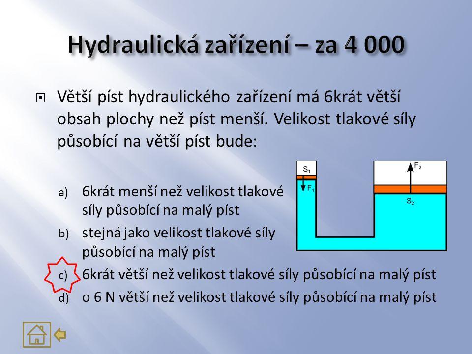  Větší píst hydraulického zařízení má 6krát větší obsah plochy než píst menší. Velikost tlakové síly působící na větší píst bude: a) 6krát menší než