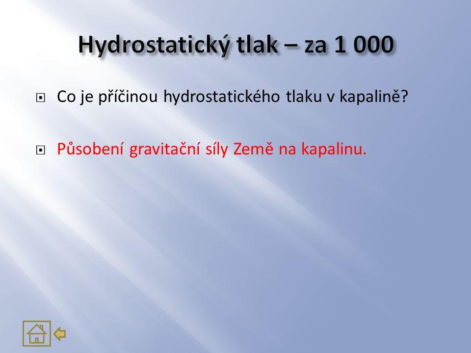  Co je příčinou hydrostatického tlaku v kapalině?  Působení gravitační síly Země na kapalinu.