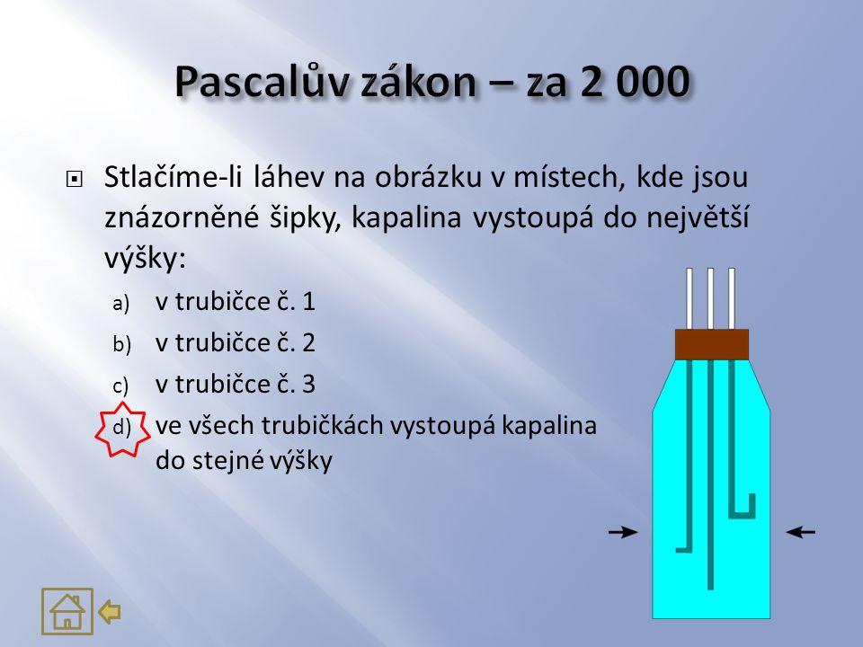  Stlačíme-li láhev na obrázku v místech, kde jsou znázorněné šipky, kapalina vystoupá do největší výšky: a) v trubičce č. 1 b) v trubičce č. 2 c) v t