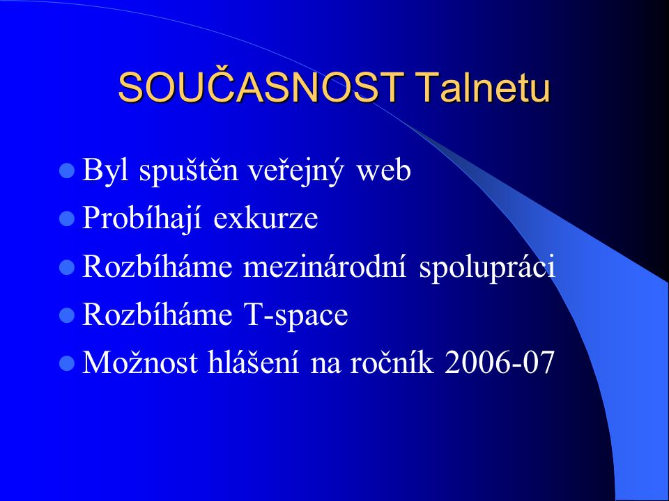 SOUČASNOST Talnetu Byl spuštěn veřejný web Probíhají exkurze Rozbíháme mezinárodní spolupráci Rozbíháme T-space Možnost hlášení na ročník 2006-07