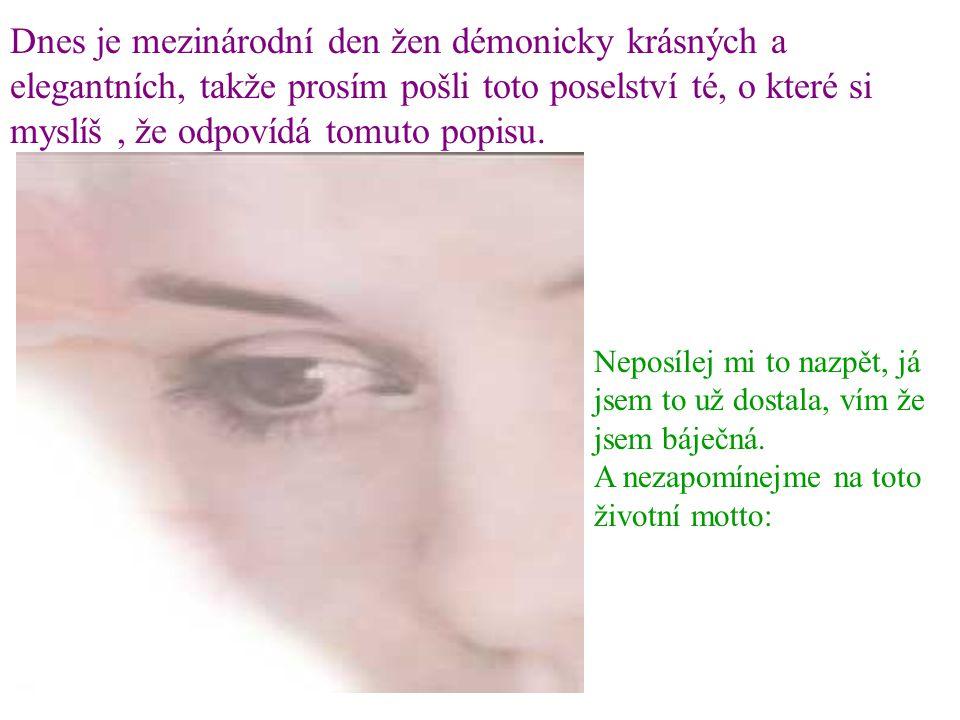 Dnes je mezinárodní den žen démonicky krásných a elegantních, takže prosím pošli toto poselství té, o které si myslíš, že odpovídá tomuto popisu.