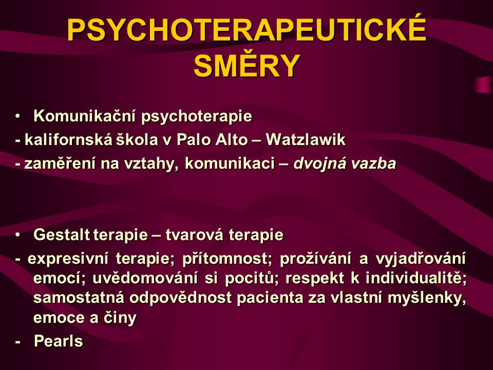 PSYCHOTERAPEUTICKÉ SMĚRY Komunikační psychoterapieKomunikační psychoterapie - kalifornská škola v Palo Alto – Watzlawik - zaměření na vztahy, komunikaci – dvojná vazba Gestalt terapie – tvarová terapieGestalt terapie – tvarová terapie - expresivní terapie; přítomnost; prožívání a vyjadřování emocí; uvědomování si pocitů; respekt k individualitě; samostatná odpovědnost pacienta za vlastní myšlenky, emoce a činy - Pearls