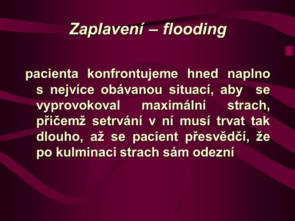Zaplavení – flooding pacienta konfrontujeme hned naplno s nejvíce obávanou situací, aby se vyprovokoval maximální strach, přičemž setrvání v ní musí trvat tak dlouho, až se pacient přesvědčí, že po kulminaci strach sám odezní