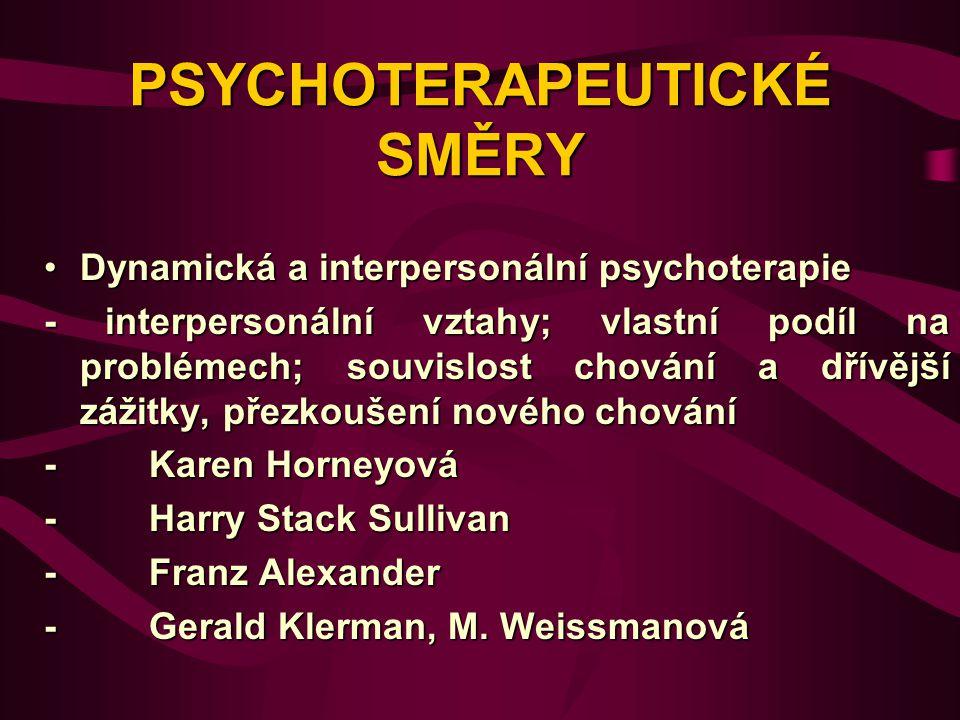 PSYCHOTERAPEUTICKÉ SMĚRY Dynamická a interpersonální psychoterapieDynamická a interpersonální psychoterapie - interpersonální vztahy; vlastní podíl na problémech; souvislost chování a dřívější zážitky, přezkoušení nového chování - Karen Horneyová - Harry Stack Sullivan - Franz Alexander - Gerald Klerman, M.