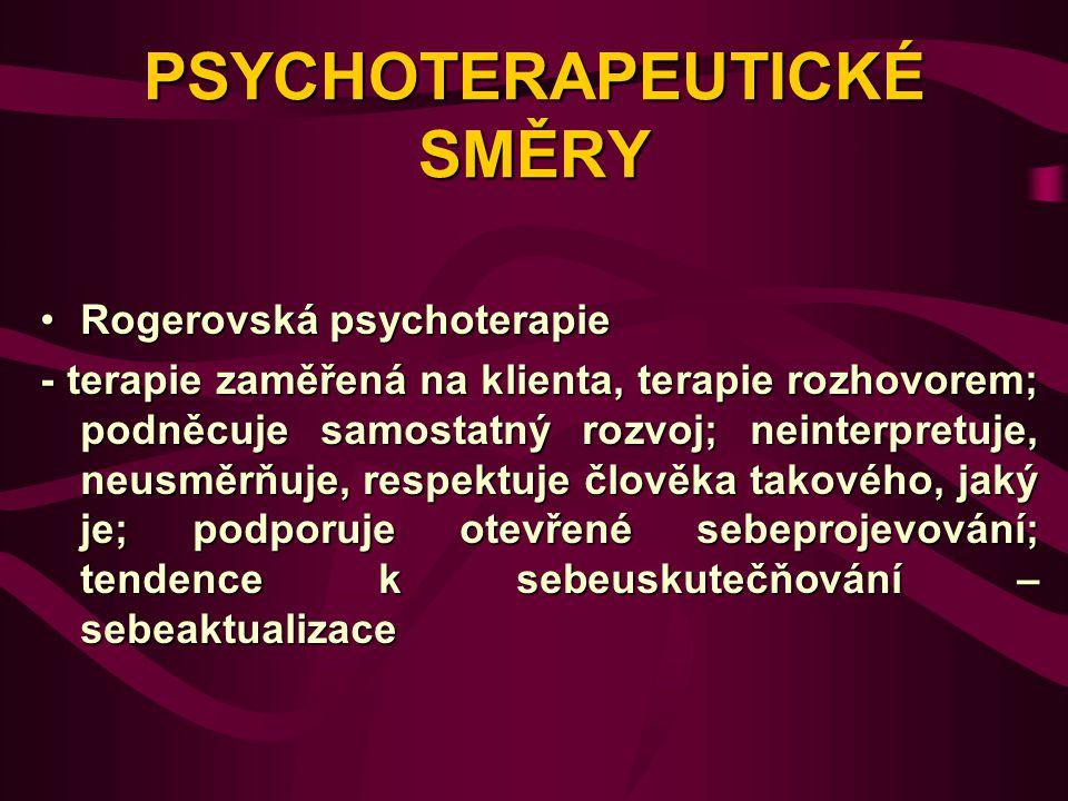 PSYCHOTERAPEUTICKÉ SMĚRY Rogerovská psychoterapieRogerovská psychoterapie - terapie zaměřená na klienta, terapie rozhovorem; podněcuje samostatný rozvoj; neinterpretuje, neusměrňuje, respektuje člověka takového, jaký je; podporuje otevřené sebeprojevování; tendence k sebeuskutečňování – sebeaktualizace