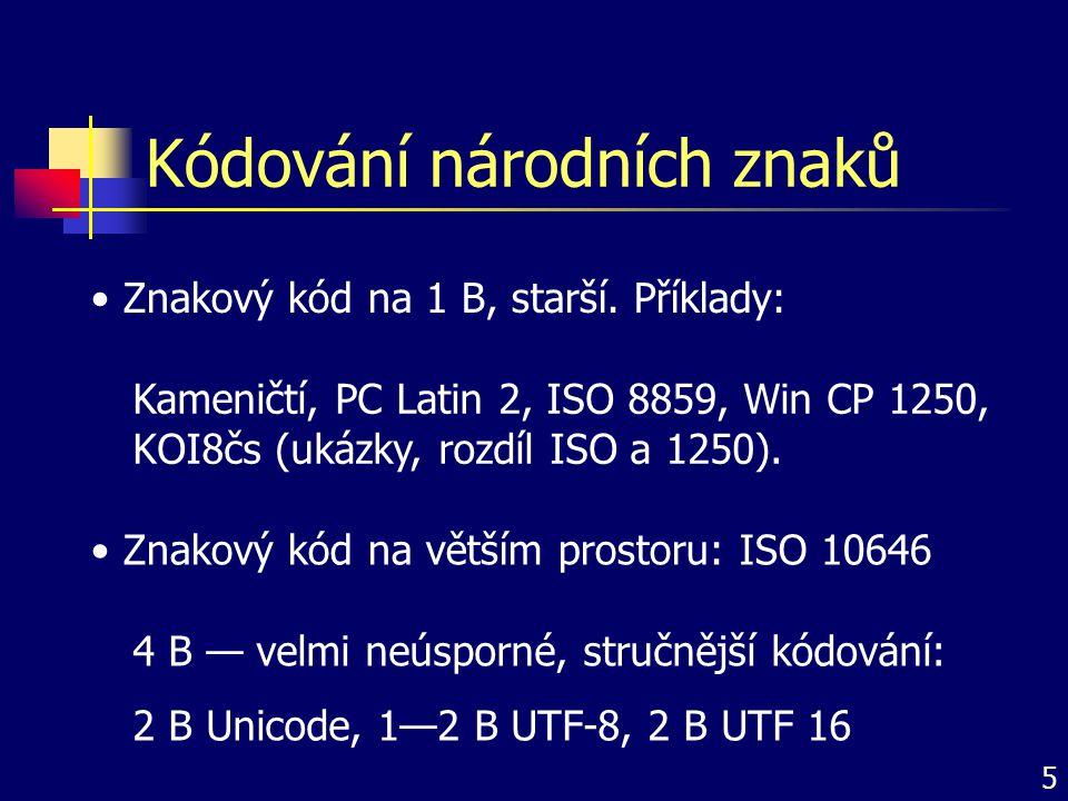 Kódování národních znaků Znakový kód na větším prostoru: ISO 10646 Znakový kód na 1 B, starší. Příklady: Kameničtí, PC Latin 2, ISO 8859, Win CP 1250,