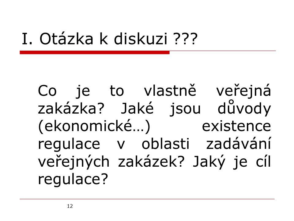 12 I. Otázka k diskuzi ??? Co je to vlastně veřejná zakázka? Jaké jsou důvody (ekonomické…) existence regulace v oblasti zadávání veřejných zakázek? J