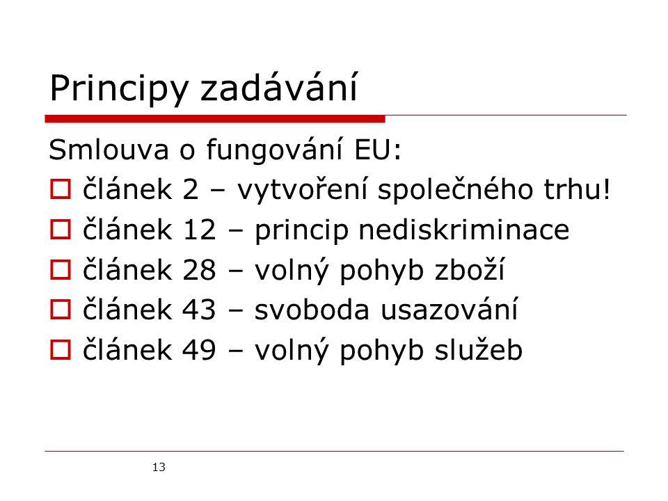 13 Principy zadávání Smlouva o fungování EU:  článek 2 – vytvoření společného trhu!  článek 12 – princip nediskriminace  článek 28 – volný pohyb zb