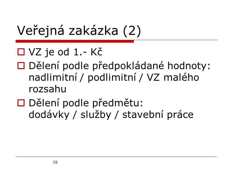 19 Veřejná zakázka (2)  VZ je od 1.- Kč  Dělení podle předpokládané hodnoty: nadlimitní / podlimitní / VZ malého rozsahu  Dělení podle předmětu: dodávky / služby / stavební práce