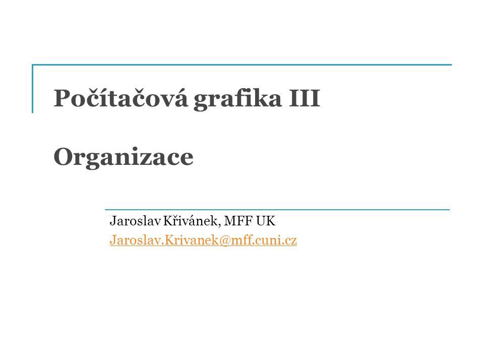 Počítačová grafika III Organizace Jaroslav Křivánek, MFF UK Jaroslav.Krivanek@mff.cuni.cz