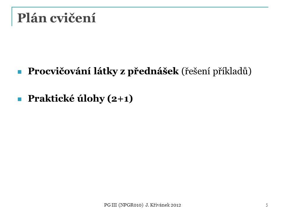 Plán cvičení Procvičování látky z přednášek (řešení příkladů) Praktické úlohy (2+1) PG III (NPGR010) J.