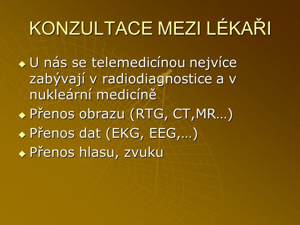 KONZULTACE MEZI LÉKAŘI  U nás se telemedicínou nejvíce zabývají v radiodiagnostice a v nukleární medicíně  Přenos obrazu (RTG, CT,MR…)  Přenos dat
